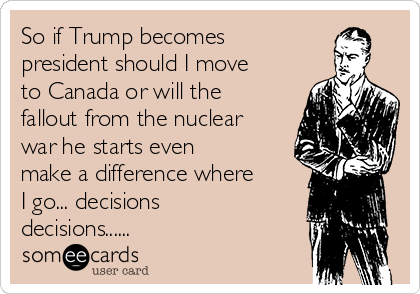 So if Trump becomes president should I move to Canada or will the fallout from the nuclear war he starts even make a difference where I go... decisions decisions......