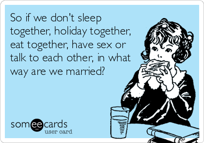 So if we don't sleep together, holiday together, eat together, have sex or talk to each other, in what way are we married?