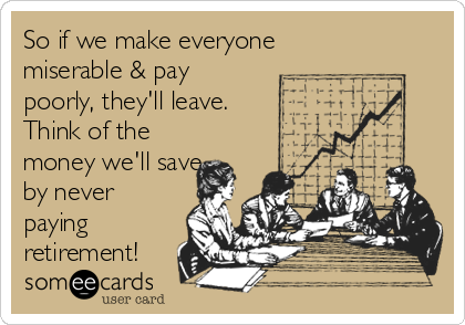 So if we make everyone miserable & pay poorly, they'll leave. Think of the money we'll save by never paying retirement!