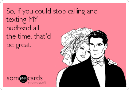 So, if you could stop calling and texting MY hudbsnd all the time, that'd be great.