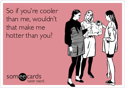 So if you're cooler than me, wouldn't that make me hotter than you?