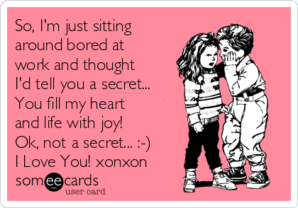 So, I'm just sitting around bored at work and thought I'd tell you a secret... You fill my heart and life with joy! Ok, not a secret... :-) I Love You! xonxon
