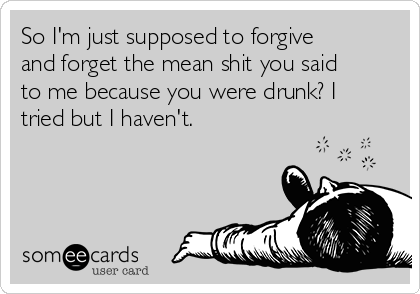 So I'm just supposed to forgive and forget the mean shit you said to me because you were drunk? I tried but I haven't.