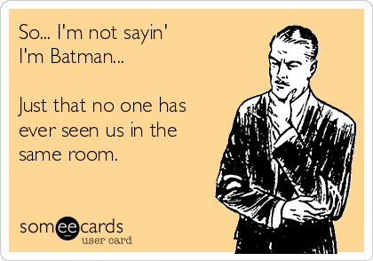 So... I'm not sayin'  I'm Batman...  Just that no one has ever seen us in the same room.
