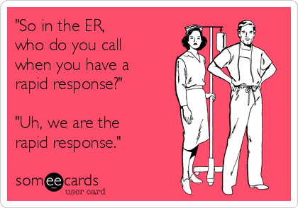 """""""So in the ER,  who do you call when you have a rapid response?""""  """"Uh, we are the rapid response."""""""
