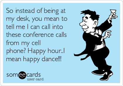 So instead of being at my desk, you mean to tell me I can call into these conference calls from my cell phone? Happy hour..I mean happy dance!!!
