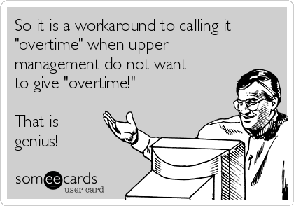 """So it is a workaround to calling it """"overtime"""" when upper management do not want to give """"overtime!""""  That is genius!"""