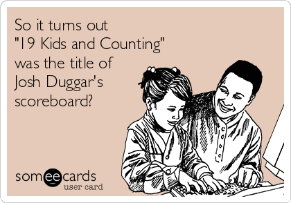 """So it turns out                               """"19 Kids and Counting""""  was the title of Josh Duggar's scoreboard?"""