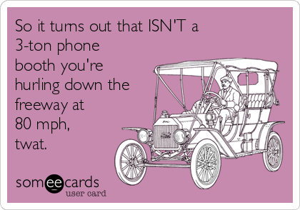 So it turns out that ISN'T a 3-ton phone booth you're hurling down the freeway at  80 mph, twat.