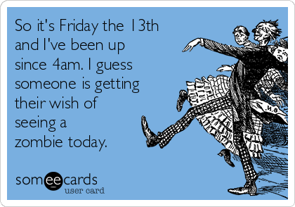 So it's Friday the 13th and I've been up since 4am. I guess someone is getting their wish of seeing a zombie today.