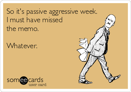 So it's passive aggressive week. I must have missed the memo.  Whatever.
