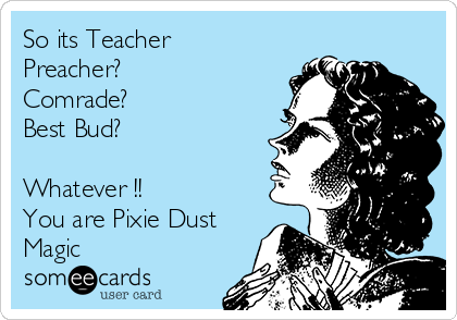 So its Teacher Preacher?  Comrade? Best Bud?  Whatever !! You are Pixie Dust Magic
