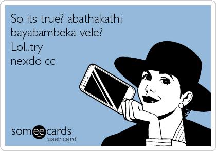 So its true? abathakathi bayabambeka vele? Lol..try nexdo cc