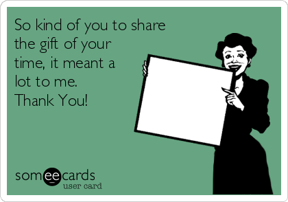 So kind of you to share the gift of your time, it meant a lot to me. Thank You!