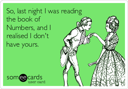 So, last night I was reading the book of Numbers, and I realised I don't have yours.