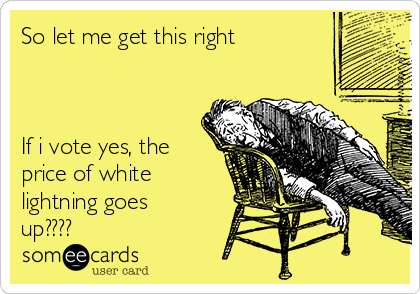 So let me get this right    If i vote yes, the price of white lightning goes up????
