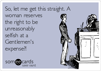 So, let me get this straight. A woman reserves the right to be unreasonably selfish at a Gentlemen's expense?!