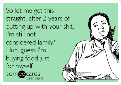 So let me get this straight, after 2 years of putting up with your shit, I'm still not considered family? Huh, guess I'm buying food just for myself.