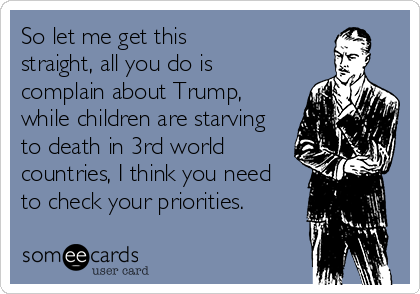 So let me get this  straight, all you do is  complain about Trump, while children are starving  to death in 3rd world countries, I think you need to check your priorities.