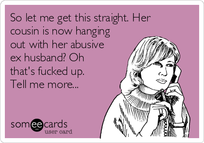 So let me get this straight. Her cousin is now hanging out with her abusive ex husband? Oh that's fucked up. Tell me more...