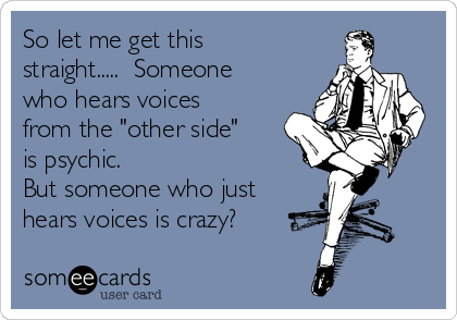 """So let me get this straight.....  Someone who hears voices from the """"other side"""" is psychic.  But someone who just hears voices is crazy?"""