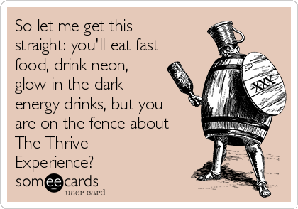 So let me get this straight: you'll eat fast food, drink neon, glow in the dark energy drinks, but you are on the fence about The Thrive Experience?