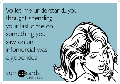 So let me understand...you thought spending your last dime on something you saw on an infomercial was a good idea.