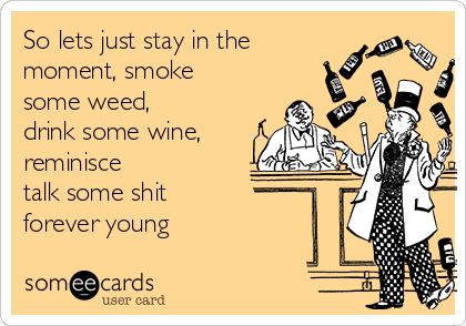 So lets just stay in the moment, smoke some weed,  drink some wine, reminisce  talk some shit  forever young