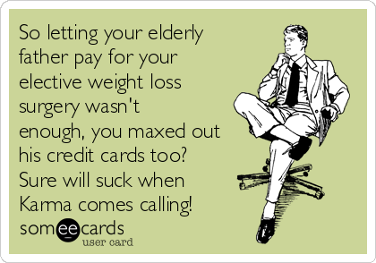 So letting your elderly father pay for your elective weight loss surgery wasn't enough, you maxed out his credit cards too? Sure will suck when Karma comes calling!
