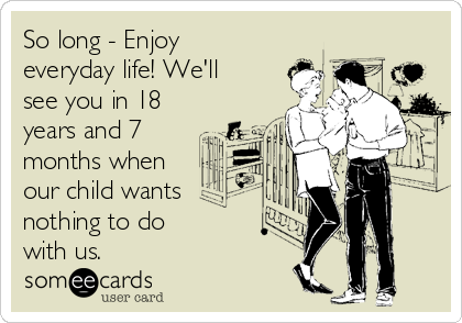 So long - Enjoy everyday life! We'll see you in 18 years and 7 months when our child wants nothing to do  with us.