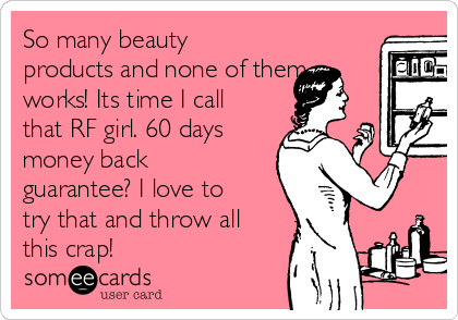 So many beauty products and none of them works! Its time I call that RF girl. 60 days money back guarantee? I love to try that and throw all this crap!