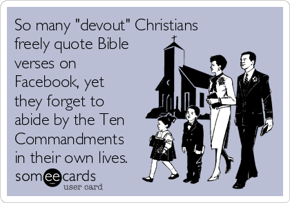 "So many ""devout"" Christians freely quote Bible verses on Facebook, yet they forget to abide by the Ten Commandments in their own lives."