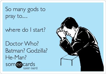 So many gods to pray to.....  where do I start?  Doctor Who? Batman? Godzilla? He-Man?