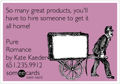 So many great products, you'll have to hire someone to get it all home!  Pure Romance by Kate Kaeder 651.235.9912