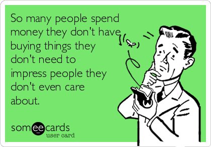 So many people spend money they don't have buying things they don't need to impress people they don't even care about.