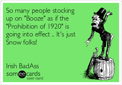 """So many people stocking up on """"Booze"""" as if the """"Prohibition of 1920"""" is going into effect .. It's just Snow folks!       Irish BadAss"""