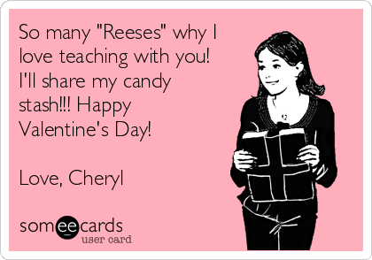 """So many """"Reeses"""" why I love teaching with you!  I'll share my candy stash!!! Happy Valentine's Day!  Love, Cheryl"""