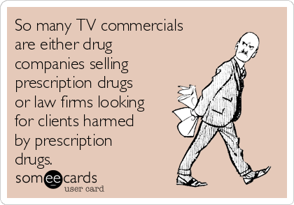 So many TV commercials are either drug companies selling  prescription drugs or law firms looking for clients harmed by prescription drugs.