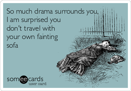 So much drama surrounds you, I am surprised you don't travel with your own fainting sofa