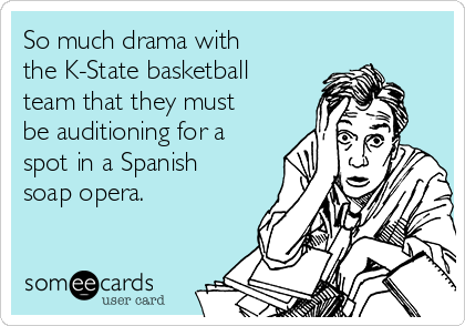 So much drama with the K-State basketball team that they must be auditioning for a spot in a Spanish soap opera.