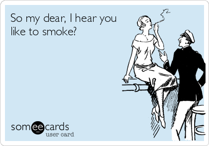 So my dear, I hear you like to smoke?