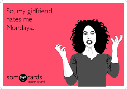 So, my girlfriend hates me.   Mondays...