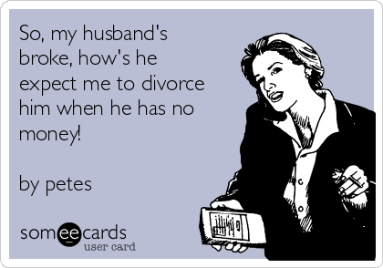 So, my husband's broke, how's he expect me to divorce him when he has no money!  by petes