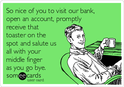 So nice of you to visit our bank, open an account, promptly receive that toaster on the spot and salute us all with your middle finger as you go bye.
