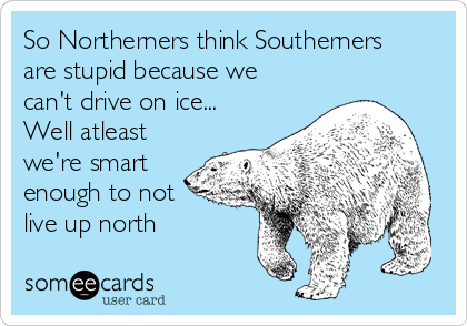 So Northerners think Southerners are stupid because we can't drive on ice... Well atleast we're smart enough to not live up north