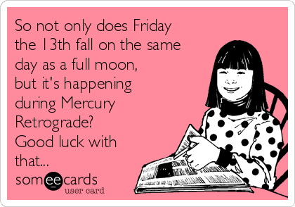 So not only does Friday the 13th fall on the same day as a full moon, but it's happening during Mercury Retrograde? Good luck with that...