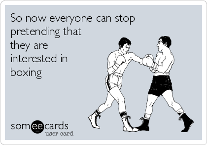 So now everyone can stop pretending that they are interested in boxing