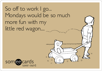 So off to work I go... Mondays would be so much more fun with my little red wagon....