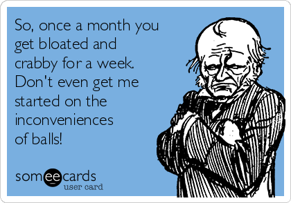 So, once a month you get bloated and crabby for a week.  Don't even get me started on the inconveniences of balls!