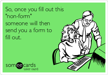"""So, once you fill out this """"non-form"""" someone will then send you a form to fill out."""